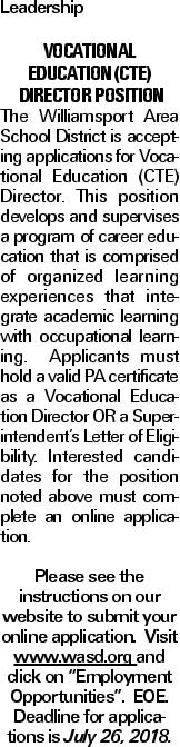 """Leadership Vocational Education (CTE) Director Position The Williamsport Area School District is accepting applications for Vocational Education (CTE) Director. This position develops and supervises a program of career education that is comprised of organized learning experiences that integrate academic learning with occupational learning. Applicants must hold a valid PA certificate as a Vocational Education Director OR a Superintendent's Letter of Eligibility. Interested candidates for the position noted above must complete an online application. Please see the instructions on our website to submit your online application. Visit www.wasd.org and click on """"Employment Opportunities"""". EOE. Deadline for applications is July 26, 2018."""