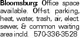 Bloomsburg: Office space available. Off-st. parking, heat, water, trash, air, elect. sewer, & common waiting area incld. 570-336-3528