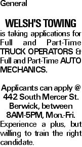 General Welsh's towinG is taking applications for Full and Part-Time truck operators & Full and Part-Time Auto Mechanics. Applicants can apply @ 442 South Mercer St. Berwick, between 8AM-5PM, Mon.-Fri. Experience a plus, but willing to train the right candidate.