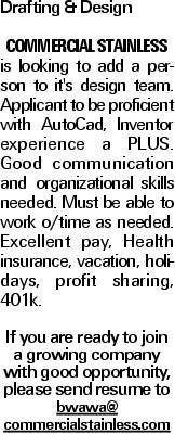 Drafting &Design Commercial Stainless is looking to add a person to it's design team. Applicant to be proficient with AutoCad, Inventor experience a PLUS. Good communication and organizational skills needed. Must be able to work o/time as needed. Excellent pay, Health insurance, vacation, holidays, profit sharing, 401k. If you are ready to join a growing company with good opportunity, please send resume to bwawa@ commercialstainless.com