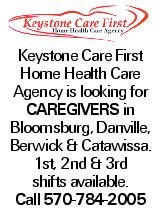 Keystone Care First Home Health Care Agency is looking for caregivers in Bloomsburg, Danville, Berwick & Catawissa. 1st, 2nd & 3rd shifts available. Call 570-784-2005