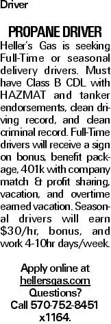 Driver PROPANE DRIVER Heller's Gas is seeking Full-Time or seasonal delivery drivers. Must have Class B CDL with HAZMAT and tanker endorsements, clean driving record, and clean criminal record. Full-Time drivers will receive a sign on bonus, benefit package, 401k with company match & profit sharing, vacation, and overtime earned vacation. Seasonal drivers will earn $30/hr, bonus, and work 4-10hr days/week. Apply online at hellersgas.com Questions? Call 570-752-8451 x1164.