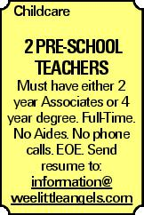 Childcare 2 Pre-school Teachers Must have either 2 year Associates or 4 year degree. Full-Time. No Aides. No phone calls. EOE. Send resume to: information@ weelittleangels.com