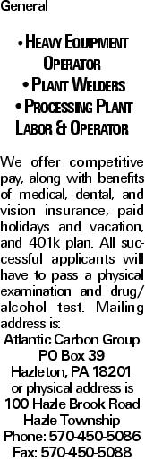 General --Heavy Equipment Operator --Plant Welders --Processing Plant Labor & Operator We offer competitive pay, along with benefits of medical, dental, and vision insurance, paid holidays and vacation, and 401k plan. All successful applicants will have to pass a physical examination and drug/ alcohol test. Mailing address is: Atlantic Carbon Group PO Box 39 Hazleton, PA 18201 or physical address is 100 Hazle Brook Road Hazle Township Phone: 570-450-5086 Fax: 570-450-5088