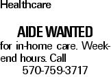 Healthcare Aide Wanted for in-home care. Weekend hours. Call 570-759-3717