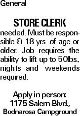 General Store Clerk needed. Must be responsible & 18 yrs. of age or older. Job requires the ability to lift up to 50lbs., nights and weekends required. Apply in person: 1175 Salem Blvd., Bodnarosa Campground