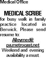 Medical Office Medical Scribe for busy walk in family practice located in Berwick. Please send resume to: Alleymed@ pa.metrocast.net Weekend and evening availability a must.