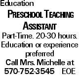 Education Preschool Teaching Assistant Part-Time. 20-30 hours. Education or experience preferred Call Mrs. Michelle at 570-752-3545 EOE