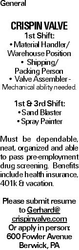General CRISPIN VALVE 1st Shift: --Material Handler/ Warehouse Position -- Shipping/ Packing Person -- Valve Assembler - Mechanical ability needed. 1st & 3rd Shift: --Sand Blaster --Spray Painter Must be dependable, neat, organized and able to pass pre-employment drug screening. Benefits include health insurance, 401k & vacation. Please submit resume to Gerhard@ crispinvalve.com Or apply in person: 600 Fowler Avenue Berwick, PA