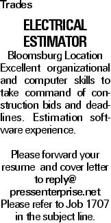 Trades Electrical Estimator Bloomsburg Location Excellent organizational and computer skills to take command of construction bids and deadlines. Estimation software experience. Please forward your resume and cover letter to reply@ pressenterprise.net Please refer to Job 1707 in the subject line.