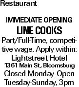 Restaurant Immediate opening Line cookS Part/Full-Time, competitive wage. Apply within: Lightstreet Hotel 1361 Main St., Bloomsburg Closed Monday. Open Tuesday-Sunday, 3pm