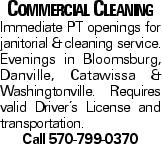 Commercial Cleaning Immediate PT openings for janitorial &cleaning service. Evenings in Bloomsburg, Danville, Catawissa &Washingtonville. Requires valid Driver's License and transportation. Call 570-799-0370