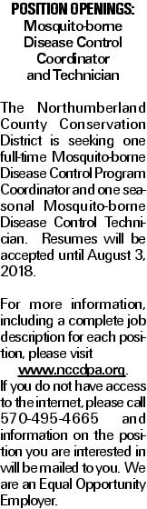 Position Openings: Mosquito-borne Disease Control Coordinator and Technician The Northumberland County Conservation District is seeking one full-time Mosquito-borne Disease Control Program Coordinator and one seasonal Mosquito-borne Disease Control Technician. Resumes will be accepted until August 3, 2018. For more information, including a complete job description for each position, please visit www.nccdpa.org. If you do not have access to the internet, please call 570-495-4665 and information on the position you are interested in will be mailed to you. We are an Equal Opportunity Employer.
