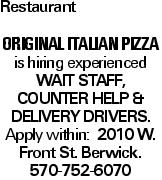 Restaurant Original Italian Pizza is hiring experienced wait staff, Counter help &Delivery Drivers. Apply within: 2010 W. Front St. Berwick. 570-752-6070