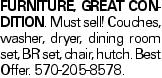 Furniture, great condition. Must sell!Couches, washer, dryer, dining room set, BR set, chair, hutch. Best Offer. 570-205-8578.