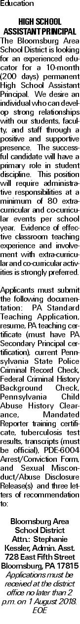 Education High School Assistant Principal The Bloomsburg Area School District is looking for an experienced educator for a 10-month (200 days) permanent High School Assistant Principal. We desire an individual who can develop strong relationships with our students, faculty, and staff through a positive and supportive presence. The successful candidate will have a primary role in student discipline. This position will require administrative responsibilities at a minimum of 80 extra-curricular and co-curricular events per school year. Evidence of effective classroom teaching experience and involvement with extra-curricular and co-curricular activities is strongly preferred. Applicants must submit the following documentation: PA Standard Teaching Application, resume, PA teaching certificate (must have PA Secondary Principal certification), current Pennsylvania State Police Criminal Record Check, Federal Criminal History Background Check, Pennsylvania Child Abuse History Clearance, Mandated Reporter training certificate, tuberculosis test results, transcripts (must be official), PDE-6004 Arrest/Conviction Form, and Sexual Misconduct/Abuse Disclosure Release(s) and three letters of recommendation to: Bloomsburg Area School District Attn.: Stephanie Kessler, Admin. Asst. 728 East Fifth Street Bloomsburg, PA 17815 Applications must be received at the district office no later than 2 p.m. on 1 August 2018. EOE