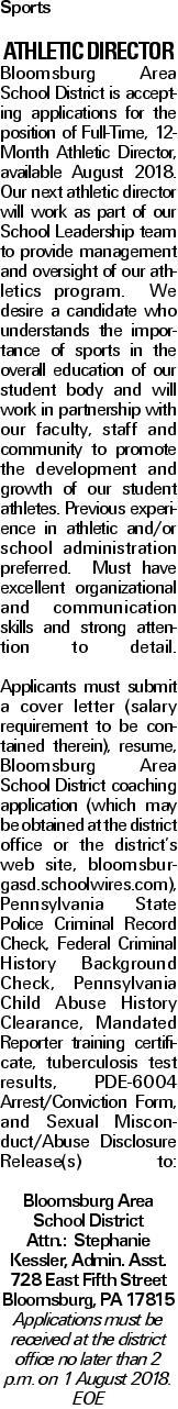 Sports Athletic Director Bloomsburg Area School District is accepting applications for the position of Full-Time, 12-Month Athletic Director, available August 2018. Our next athletic director will work as part of our School Leadership team to provide management and oversight of our athletics program. We desire a candidate who understands the importance of sports in the overall education of our student body and will work in partnership with our faculty, staff and community to promote the development and growth of our student athletes. Previous experience in athletic and/or school administration preferred. Must have excellent organizational and communication skills and strong attention to detail. Applicants must submit a cover letter (salary requirement to be contained therein), resume, Bloomsburg Area School District coaching application (which may be obtained at the district office or the district's web site, bloomsburgasd.schoolwires.com), Pennsylvania State Police Criminal Record Check, Federal Criminal History Background Check, Pennsylvania Child Abuse History Clearance, Mandated Reporter training certificate, tuberculosis test results, PDE-6004 Arrest/Conviction Form, and Sexual Misconduct/Abuse Disclosure Release(s) to: Bloomsburg Area School District Attn.: Stephanie Kessler, Admin. Asst. 728 East Fifth Street Bloomsburg, PA 17815 Applications must be received at the district office no later than 2 p.m. on 1 August 2018. EOE