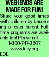 WEEKENDS ARE MADE FOR FUN! Share your good times with children by becoming a foster parent. Full-time programs are available too! Please call 1-800-747-3807. www.fccy.org EOE