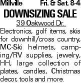 Millville Fri. & Sat. 8-4 Downsizing Sale 39 Oakwood Dr. Electronics, golf items, skis for downhill/cross country, MC-Ski helmets, camping/RV supplies, jewelry, HH, large collection of plates, candles, Christmas decor, tools and more.