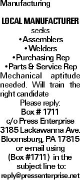 Manufacturing Local manufacturer seeks --Assemblers --Welders --Purchasing Rep --Parts & Service Rep Mechanical aptitude needed. Will train the right candidate Please reply: Box # 1711 c/o Press Enterprise 3185 Lackawanna Ave. Bloomsburg, PA 17815 or e-mail using (Box #1711) in the subject line to: reply@pressenterprise.net