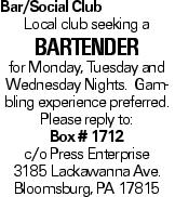 Bar/Social Club Local club seeking a Bartender for Monday, Tuesday and Wednesday Nights. Gambling experience preferred. Please reply to: Box # 1712 c/o Press Enterprise 3185 Lackawanna Ave. Bloomsburg, PA 17815