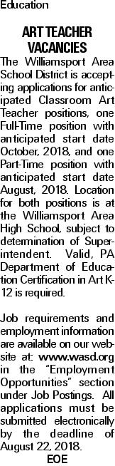 "Education Art Teacher Vacancies The Williamsport Area School District is accepting applications for anticipated Classroom Art Teacher positions, one Full-Time position with anticipated start date October, 2018, and one Part-Time position with anticipated start date August, 2018. Location for both positions is at the Williamsport Area High School, subject to determination of Superintendent. Valid, PA Department of Education Certification in Art K-12 is required. Job requirements and employment information are available on our website at: www.wasd.org in the ""Employment Opportunities"" section under Job Postings. All applications must be submitted electronically by the deadline of August 22, 2018. EOE"