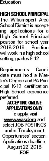 "Education HIGH SCHOOL PRINCIPAL The Williamsport Area School District is accepting applications for a High School Principal position for school year 2018-2019.  Position will work in a high school setting, grades 9-12. Requirements:  Candidate must hold a Master's Degree and PA Principal K-12 certification.  High School experience preferred. Accepting online applications only  To apply, visit www.wasd.org and select JOB POSTINGS under ""Employment Opportunities"" section.    Applications deadline:  August 22, 2018 EOE"