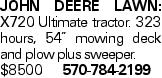 """JOHN DEERE LAWN: X720 Ultimate tractor. 323 hours, 54"""" mowing deck and plow plus sweeper. $8500 570-784-2199"""