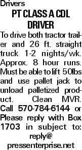 Drivers pt class a cdl Driver To drive both tractor trailer and 26 ft. straight truck 1-2 nights/wk. Approx. 8 hour runs. Must be able to lift 50lbs and use pallet jack to unload palletized product. Clean MVR. Call 570-784-6144 or Please reply with Box 1703 in subject to: reply@ pressenterprise.net