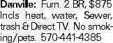 Danville: Furn. 2 BR, $875 Incls heat, water, Sewer, trash &Direct TV. No smoking/pets. 570-441-4385