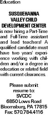 Education Susquehanna Valley Child Development Center is now hiring a Part-Time and Full-Time assistant and lead teachers! A qualified candidate must have two years' experience working with children and/or a degree in education or related field with current clearances. Please submit resume to: SVCDC 6850 Lows Road Bloomsburg, PA 17815 Fax: 570.784.4116