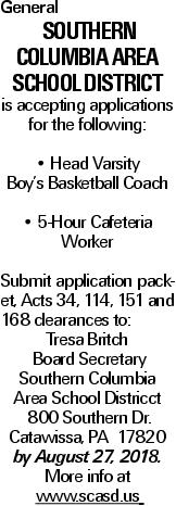 General Southern Columbia Area School District is accepting applications for the following: -- Head Varsity Boy's Basketball Coach -- 5-Hour Cafeteria Worker Submit application packet, Acts 34, 114, 151 and 168 clearances to: Tresa Britch Board Secretary Southern Columbia Area School Districct 800 Southern Dr. Catawissa, PA 17820 by August 27, 2018. More info at www.scasd.us