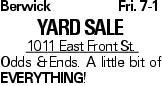 BerwickFri. 7-1 Yard Sale 1011 East Front St. Odds &Ends. A little bit of Everything!