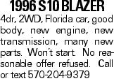 1996 S10 Blazer 4dr, 2WD, Florida car, good body, new engine, new transmission, many new parts. Won't start. No reasonable offer refused. Call or text 570-204-9379