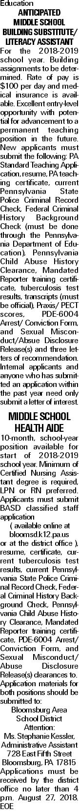 Education Anticipated Middle School Building Substitute/ Literacy Assistant For the 2018-2019 school year. Building assignments to be determined. Rate of pay is $100 per day and medical insurance is available. Excellent entry-level opportunity with potential for advancement to a permanent teaching position in the future. New applicants must submit the following: PA Standard Teaching Application, resume, PA teaching certificate, current Pennsylvania State Police Criminal Record Check, Federal Criminal History Background Check (must be done through the Pennsylvania Department of Education), Pennsylvania Child Abuse History Clearance, Mandated Reporter training certificate, tuberculosis test results, transcripts (must be official), Praxis/ PECT scores, PDE-6004 Arrest/ Conviction Form, and Sexual Misconduct/Absue Disclosure Release(s) and three letters of recommendation. Internal applicants and anyone who has submitted an application within the past year need only submit a letter of interest. Middle School Health Aide 10-month, school-year position available for start of 2018-2019 school year. Minimum of Certified Nursing Assistant degree is required, LPN or RN preferred. Applicants must submit BASD classified staff application ( available online at bloomsd.k12.pa.us or at the district office ), resume, certificate, current tuberculosis test results, current Pennsylvania State Police Criminal Record Check, Federal Criminal History Background Check, Pennsylvania Child Abuse History Clearance, Mandated Reporter training certificate, PDE-6004 Arrest/ Conviction Form, and Sexual Misconduct/ Abuse Disclosure Release(s) clearances to. Application materials for both positions should be submitted to: Bloomsburg Area School District Attention: Ms. Stephanie Kessler, Administrative Assistant 728 East Fifth Street Bloomsburg, PA 17815 Applications must be received by the district office no later than 4 p.m. August 27, 2018. EOE