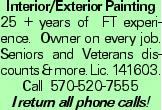 Interior/Exterior Painting 25 + years of FT experience. Owner on every job. Seniors and Veterans discounts &more. Lic. 141603. Call 570-520-7555 I return all phone calls!