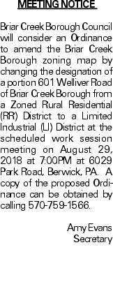 Meeting Notice Briar Creek Borough Council will consider an Ordinance to amend the Briar Creek Borough zoning map by changing the designation of a portion 601 Welliver Road of Briar Creek Borough from a Zoned Rural Residential (RR) District to a Limited Industrial (LI) District at the scheduled work session meeting on August 29, 2018 at 7:00PM at 6029 Park Road, Berwick, PA. A copy of the proposed Ordinance can be obtained by calling 570-759-1566. Amy Evans Secretary