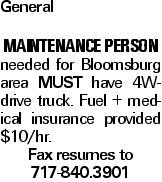 General Maintenance Person needed for Bloomsburg area MUST have 4W-drive truck. Fuel + medical insurance provided $10/hr. Fax resumes to 717-840.3901