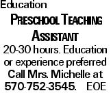 Education Preschool Teaching Assistant 20-30 hours. Education or experience preferred Call Mrs. Michelle at 570-752-3545. EOE