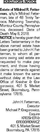 EXECUTOR'S NOTICE Estate of Mildred R. Fetterman, a/k/a Mildred Fetterman, late of 48 Trinity Terrace, Mahoning Township, Montour County, Pennsylvania, deceased. Date of Death: May 8, 2018. NOTICE is hereby given that Letters Testamentary in the above named estate have been granted to John H. Fetterman, to whom all persons owing said estate are requested to make payment, and those having claims or demands against it make known the same without delay at the Law Office of Kreisher & Gregorowicz, 401 S. Market Street, Bloomsburg, Pennsylvania 17815. John H. Fetterman, Executor Michael P. Gregorowicz, Esquire KREISHER & GREGOROWICZ 401 S. Market Street Bloomsburg, PA 17815