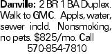 Danville:2 BR 1 BA Duplex. Walk to GMC. Appls, water, sewer incld. Nonsmoking, no pets. $825/mo. Call 570-854-7810