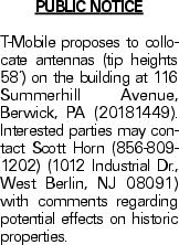 PUBLIC NOTICE T-Mobile proposes to collocate antennas (tip heights 58') on the building at 116 Summerhill Avenue, Berwick, PA (20181449). Interested parties may contact Scott Horn (856-809-1202) (1012 Industrial Dr., West Berlin, NJ 08091) with comments regarding potential effects on historic properties.