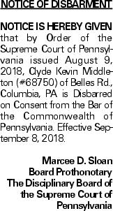 Notice of Disbarment Notice is hereby given that by Order of the Supreme Court of Pennsylvania issued August 9, 2018, Clyde Kevin Middleton (#68750) of Belles Rd., Columbia, PA is Disbarred on Consent from the Bar of the Commonwealth of Pennsylvania. Effective September 8, 2018. Marcee D. Sloan Board Prothonotary The Disciplinary Board of the Supreme Court of Pennsylvania