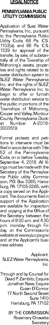 LEGAL NOTICE PENNSYLVANIA PUBLIC UTILITY COMMISSION Application of Suez Water Pennsylvania, Inc., pursuant to the Pennsylvania Public Utility Code, 66 Pa. C.S. 1102(a), and 66 Pa. C.S. 1329 for approval of the transfer, by sale, of substantially all of the Township of Mahoning's assets, properties and rights related to its water distribution system to SUEZ Water Pennsylvania Inc. and the rights of SUEZ Water Pennsylvania Inc. to begin to offer or furnish water distribution service to the public in portions of the Townships of Mahoning, Cooper and Valley, Montour County, Pennsylvania. Docket Number: A-2018-3003519. Formal protests and petitions to intervene must be filed in accordance with Title 52 of the Pennsylvania Code, on or before Tuesday, September 4, 2018. All filings must be made with the Secretary of the Pennsylvania Public utility Commission, P.O. Box 3265, Harrisburg, PA 17105-3265, with a copy served on the Applicant. The documents filed in support of the Application are available for inspection and copying at the Office of the Secretary between the hours of 8:00 a.m. and 4:30 p.m. monday through Friday, on the Commission's website at www.puc.pa.gov and at the Applicant's business address. Applicant: SUEZ Water Pennsylvania, Inc. Through and by Counsel for David P. Zambito, Esquire Jonathan Nase, Esquire Cozen O'Connor 17 North Second Street Suite 1410 Harrisburg, PA 17102 BY THE COMMISSION Rosemary Chiavetta Secretary