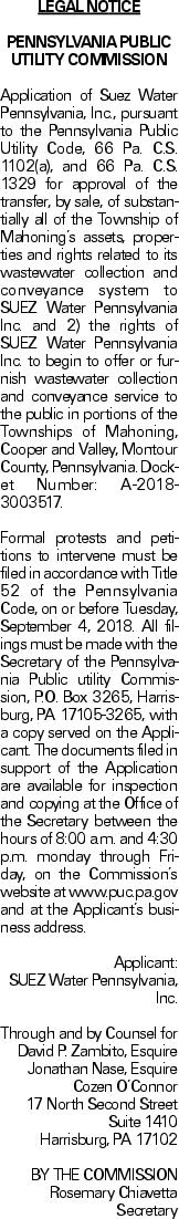 LEGAL NOTICE PENNSYLVANIA PUBLIC UTILITY COMMISSION Application of Suez Water Pennsylvania, Inc., pursuant to the Pennsylvania Public Utility Code, 66 Pa. C.S. 1102(a), and 66 Pa. C.S. 1329 for approval of the transfer, by sale, of substantially all of the Township of Mahoning's assets, properties and rights related to its wastewater collection and conveyance system to SUEZ Water Pennsylvania Inc. and 2) the rights of SUEZ Water Pennsylvania Inc. to begin to offer or furnish wastewater collection and conveyance service to the public in portions of the Townships of Mahoning, Cooper and Valley, Montour County, Pennsylvania. Docket Number: A-2018-3003517. Formal protests and petitions to intervene must be filed in accordance with Title 52 of the Pennsylvania Code, on or before Tuesday, September 4, 2018. All filings must be made with the Secretary of the Pennsylvania Public utility Commission, P.O. Box 3265, Harrisburg, PA 17105-3265, with a copy served on the Applicant. The documents filed in support of the Application are available for inspection and copying at the Office of the Secretary between the hours of 8:00 a.m. and 4:30 p.m. monday through Friday, on the Commission's website at www.puc.pa.gov and at the Applicant's business address. Applicant: SUEZ Water Pennsylvania, Inc. Through and by Counsel for David P. Zambito, Esquire Jonathan Nase, Esquire Cozen O'Connor 17 North Second Street Suite 1410 Harrisburg, PA 17102 BY THE COMMISSION Rosemary Chiavetta Secretary