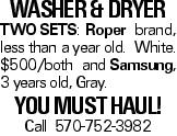 WASHER &DRYER TWOSETS:Roper brand, less than a year old. White. $500/both andSamsung, 3 years old, Gray. you must haul! Call 570-752-3982