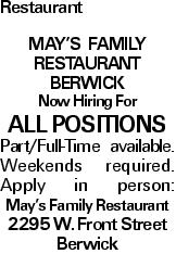Restaurant May's Family Restaurant Berwick Now Hiring For ALL POSITIONS Part/Full-Time available. Weekends required. Apply in person: May's Family Restaurant 2295 W. Front Street Berwick