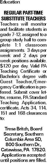 Education Regular PART-TIME SUBSTITUTE TEACHERS Teachers will monitor and facilitate students in grade 7-12, assigned to a group study hall to complete 1:1 classroom assignments. 3 days per week and 2 days per week positions available. $120 per day. Valid PA Teaching Certificate or Bachelor's degree with Guest Teacher/Emergency Certification is preferred. Submit cover letter, resume, PA Standard Teaching Application, certificate, Acts 34, 114, 151 and 168 clearances to: Tresa Britch, Board Secretary, Southern Columbia Area SD, 800 Southern Dr., Catawissa, PA 17820. Applications accepted until positions are filled.
