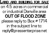 Land and building for sale on 4.5 acres in commercial or industrial Danville area out of flood zone please reply to Box #1714 in the subject line to: reply@pressenterprise.net