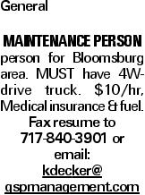 General MAINTENANCE PERSON person for Bloomsburg area. MUST have 4W-drive truck. $10/hr, Medical insurance & fuel. Fax resume to 717-840-3901 or email: kdecker@ gspmanagement.com